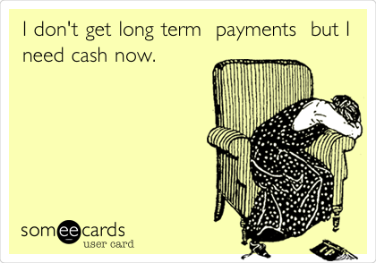 I don't get long term  payments  but I need cash now.