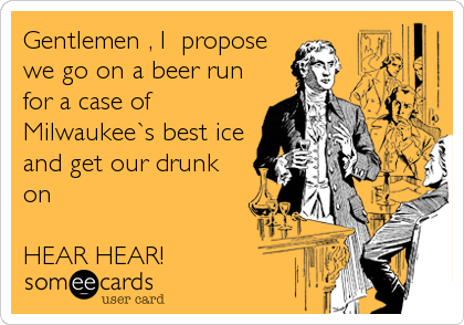 Gentlemen , I  propose we go on a beer run for a case of Milwaukee`s best ice and get our drunk on  HEAR HEAR!