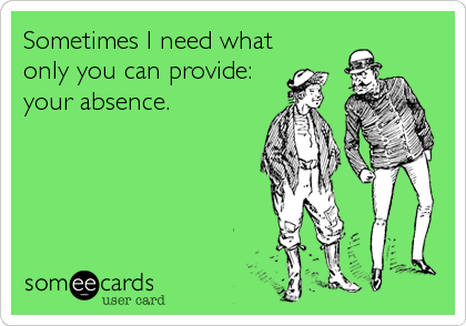 Sometimes I need what only you can provide: your absence.
