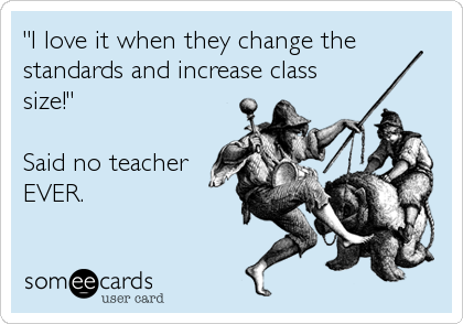 """""""I love it when they change the standards and increase class size!""""  Said no teacher EVER."""