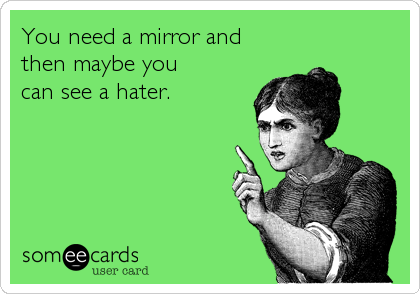 You need a mirror and  then maybe you  can see a hater.