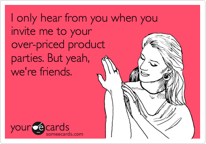 I only hear from you when you invite me to your over-priced product parties. But yeah, we're friends.