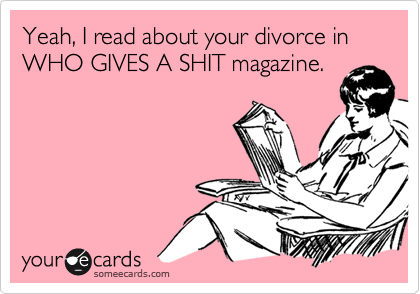 Yeah, I read about your divorce in WHO GIVES A SHIT magazine.