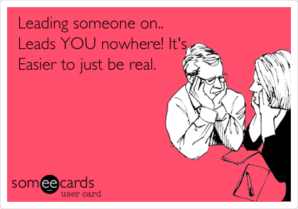 Leading someone on.. Leads YOU nowhere! It's Easier to just be real.
