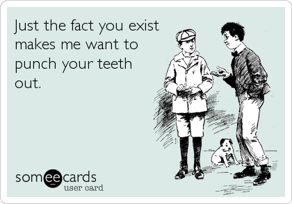 Just the fact you existmakes me want topunch your teethout.