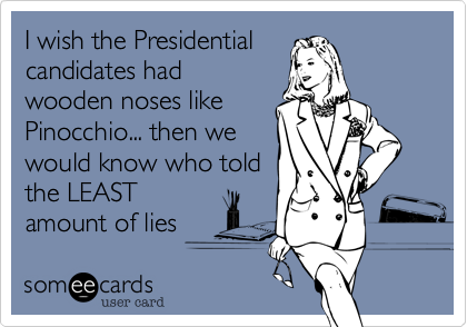 I wish the Presidential candidates had wooden noses like Pinocchio... then we would know who told the LEAST amount of lies