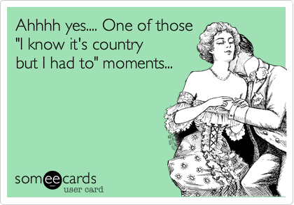 """Ahhhh yes.... One of those """"I know it's country but I had to"""" moments..."""