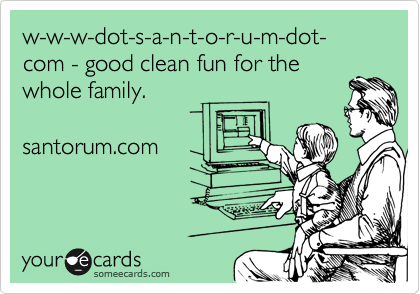 w-w-w-dot-s-a-n-t-o-r-u-m-dot-com - good clean fun for the whole family.  santorum.com