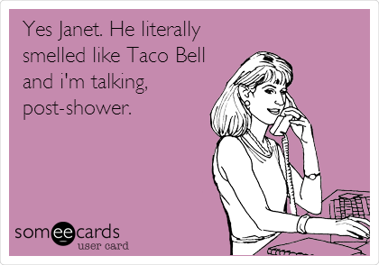 Yes Janet. He literally smelled like Taco Bell and i'm talking, post-shower.