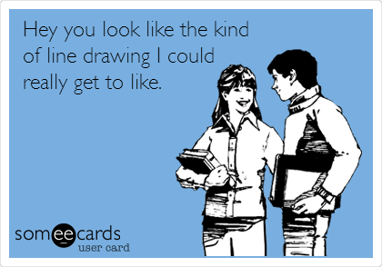 Hey you look like the kind of line drawing I could really get to like.