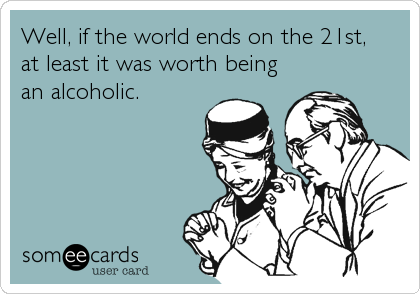 Well, if the world ends on the 21st, at least it was worth being an alcoholic.