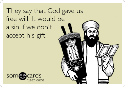 They say that God gave us free will. It would be a sin if we don't accept his gift.