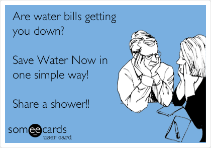 Are water bills getting you down?  Save Water Now in one simple way!  Share a shower!!
