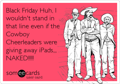 Black Friday Huh, I wouldn't stand in that line even if the Cowboy Cheerleaders were giving away iPads,,, NAKED!!!!!
