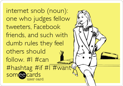 internet snob (noun): one who judges fellow tweeters, Facebook friends, and such with dumb rules they feel others should follow. #I #can #hashtag #if #I #want
