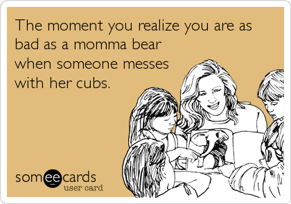 The moment you realize you are as bad as a momma bear when someone messes with her cubs.