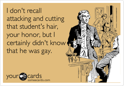 I don't recall attacking and cutting that student's hair, your honor, but I certainly didn't know that he was gay.