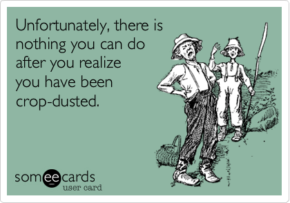 Unfortunately, there is nothing you can do after you realize   you have been crop-dusted.