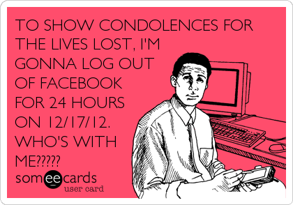 TO SHOW CONDOLENCES FOR THE LIVES LOST, I'M GONNA LOG OUT OF FACEBOOK FOR 24 HOURS ON 12/17/12. WHO'S WITH ME?????