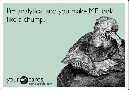 I'm analytical and you make ME look like a chump.