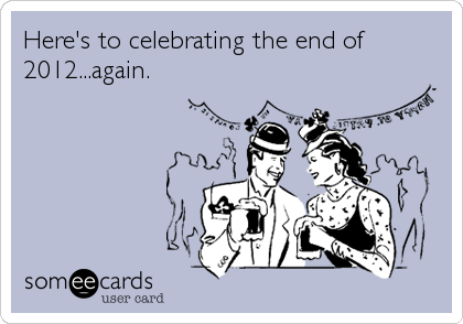Here's to celebrating the end of 2012...again.