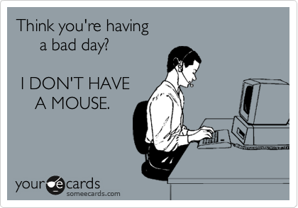 Think you're having      a bad day?   I DON'T HAVE     A MOUSE.