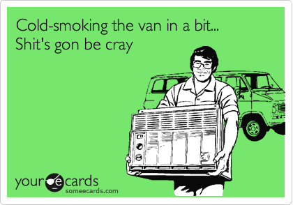 Cold-smoking the van in a bit... Shit's gonna be cray