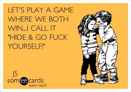 """LET'S PLAY A GAME WHERE WE BOTH WIN...I CALL IT """"HIDE & GO FUCK YOURSELF!""""            J5"""