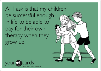 All I ask is that my children be successful enough in life to be able to pay for their own therapy when they grow up.