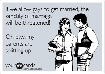 If we allow gays to get married, the sanctity of marriage will be threatened!  Oh btw, my parents are splitting up.