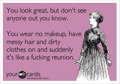 You look great, but don't see anyone out you know.  You wear no makeup, have  messy hair and dirty clothes on and suddenly  it's like a fucking reunion.