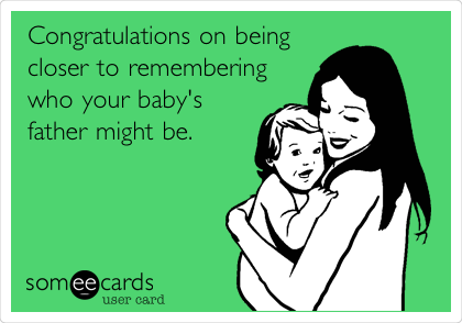 Congratulations on being closer to remembering who your baby's father might be.
