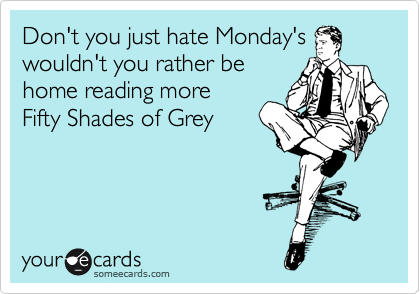 Don't you just hate Monday's wouldn't you rather be home reading more  Fifty Shades of Grey