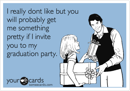 I really dont like but you will probably get me something pretty if I invite you to my graduation party.