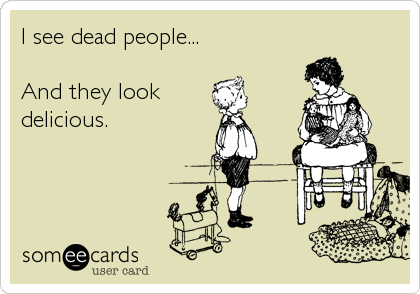 I see dead people...  And they look delicious.