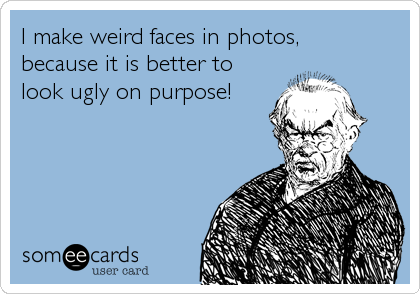I make weird faces in photos, because it is better to look ugly on purpose!