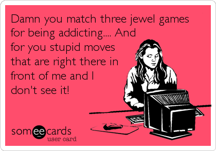 Damn you match three jewel games for being addicting.... And for you stupid moves that are right there in front of me and I don't see it!
