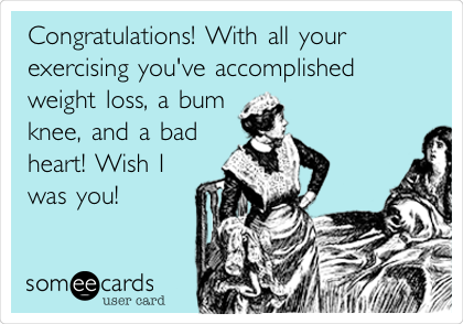Congratulations! With all your exercising you've accomplished weight loss, a bum knee, and a bad heart! Wish I was you!