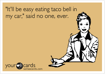 """""""It'll be easy eating taco bell in my car,"""" said no one, ever."""