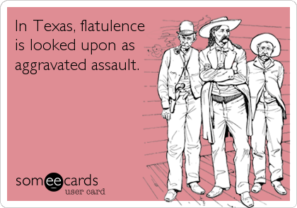 In Texas, flatulence is looked upon as aggravated assault.