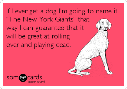 "If I ever get a dog I'm going to name it ""The New York Giants"" that way I can guarantee that it will be great at rolling over and playing dead."