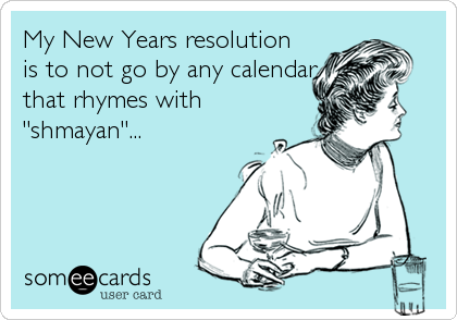 "My New Years resolution is to not go by any calendar that rhymes with ""shmayan""..."