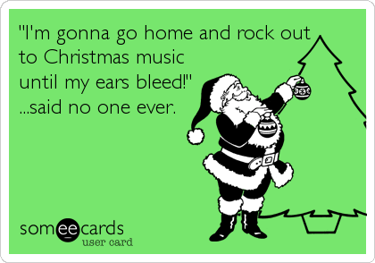 """I'm gonna go home and rock out  to Christmas music until my ears bleed!"" ...said no one ever."