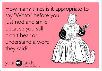 "How many times is it appropriate to say ""What?"" before you just nod and smile because you still didn't hear or understand a word they said?"