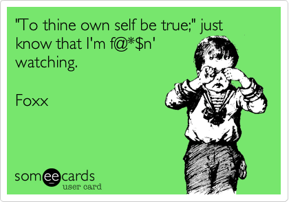 """To thine own self be true%3B"" just know that I'm f@*%24n'