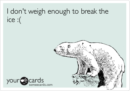 I don't weigh enough to break the ice :(