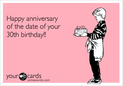 Happy anniversary  of the date of your  30th birthday!!