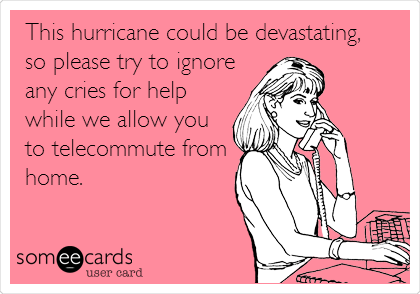 This hurricane could be devastating,  so please try to ignore any cries for help while we allow you to telecommute from home.
