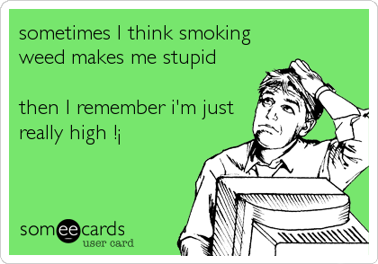 sometimes I think smoking  weed makes me stupid  then I remember i'm just really high !¡