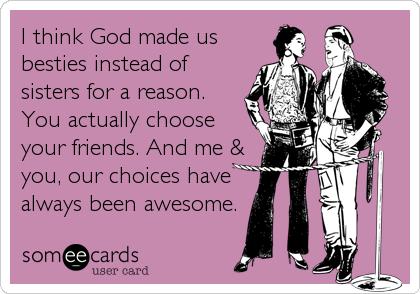 I think God made us besties instead of sisters for a reason. You actually choose your friends. And me & you, our choices have always been awesome.